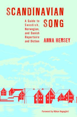 Scandinavian Song: A Guide to Swedish, Norwegian, and Danish Repertoire and Diction by Anna Hersey