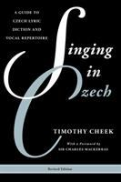 Singing in Czech: A Guide to Czech Lyric Diction and Vocal Repertoire by Timothy Cheek