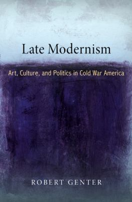 Late Modernism:  Art, Culture, and Politics in Cold War America by Robert Genter