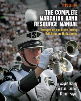 The Complete Marching Band Resource Manual : Techniques and Materials for Teaching, Drill Design, and Music Arranging by Wayne Bailey, Cormac Cannon, and Brandt Payne