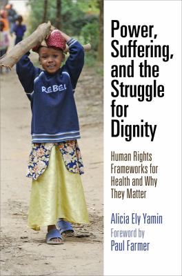 Power, Suffering, and the Struggle for Dignity: Human Rights Frameworks for Health and Why They Matter Alicia Ely Yamin and Paul Farmer