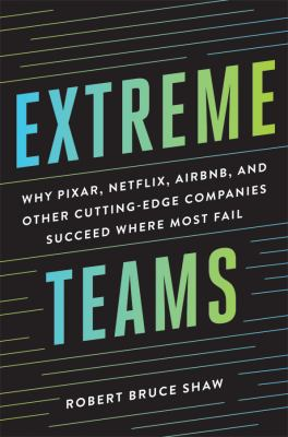 Extreme teams: Why Pixar, Netflix, Airbnb, and other cutting-edge companies succeed where most fail - Opens in a new window