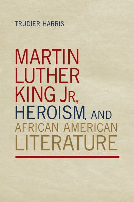 Martin Luther King Jr. , Heroism, and African American Literature