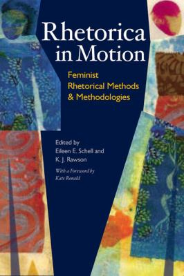 Rhetorica in Motion: Feminist Rhetorical Methods and Methodologies Eileen E. Schell, K. J. Rawson, and Kate Ronald