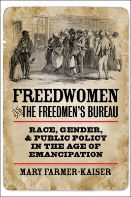 Freedwomen and the Freedmen's Bureau: race, gender, and public policy in the age of emancipation