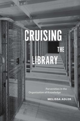 Cruising the Library : Perversities in the Organization of Knowledge