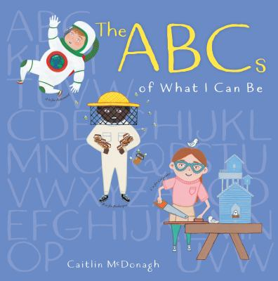The ABCs of what I can be by McDonagh, Caitlin, author, illustrator.