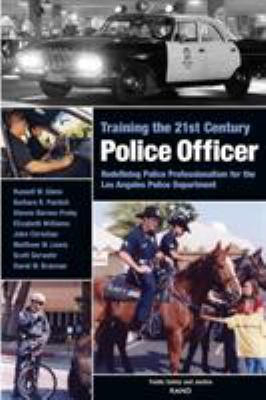 Training the 21st Century Police Officer : Redefining Police Professionalism for the Los Angeles Police Department by Russell Glenn, Barbara R. Panitch, Dionne Barnes-Proby, Russell W. Glenn, Barbara R. Pantich, Dionne Barnes-Proby, Elizabeth Williams, and David Brannan