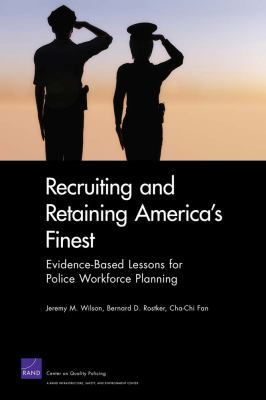 Recruiting and Retaining America's Finest : Evidence-Based Lessons for Police Workforce Planning by Jeremy M. Wilson, Bernard D. Rostker, and Cha-Chi Fan