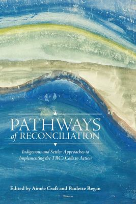 Pathways of Reconciliation : Indigenous and Settler Approaches to Implementing the TRC