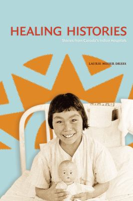 Cover Art for Healing Histories: Stories from Canada's Indian Hospitals by Laurie Meijer Drees