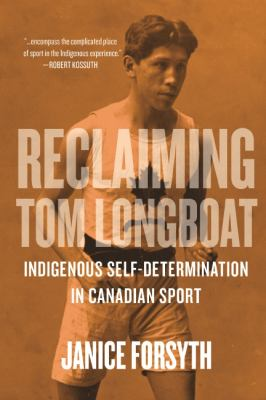 Reclaiming Tom Longboat: Indigenous Self-Determination in Canadian Sport by Janice Forsyth