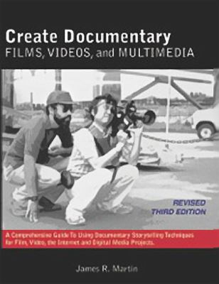Create documentary films, videos and multimedia : a comprehensive guide to using documentary storytelling techniques for film, video, the Internet and digital media projects