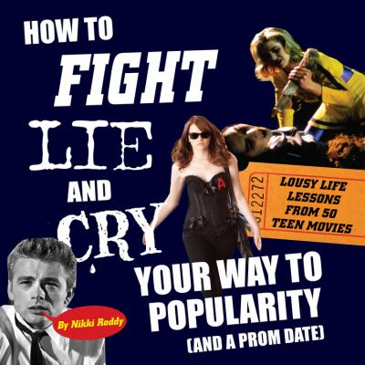 How to Fight, Lie, and Cry Your Way to Popularity (and a Prom Date) : Lousy Life Lessons from 50 Teen Movies