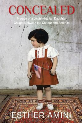 Concealed : memoir of a Jewish-Iranian daughter caught between the chador and America
