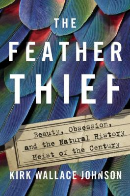 Feather thief, The:  beauty, obsession, and the natural history heist of the century