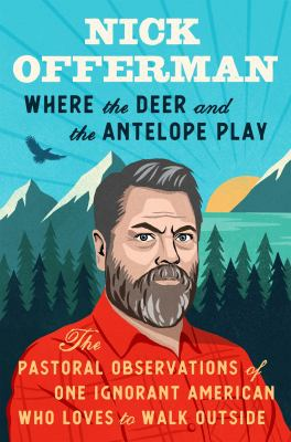 Where the deer and the antelope play : the pastoral observations of one ignorant American who loves to walk outside by Offerman, Nick, 1970- author.