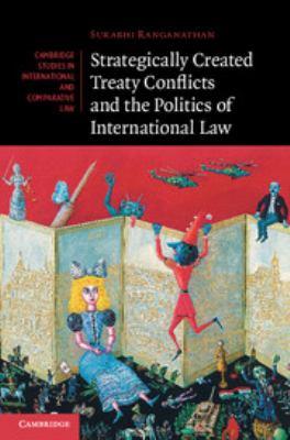 Strategically created treaty conflicts and the politics of international law / Surabhi Ranganathan.