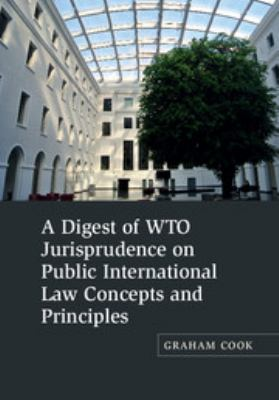 A digest of WTO jurisprudence on public international law concepts and principles / Graham Cook.