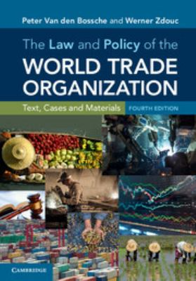 The law and policy of the World Trade Organization : text, cases and materials / Peter Van den Bossche, Werner Zdouc.