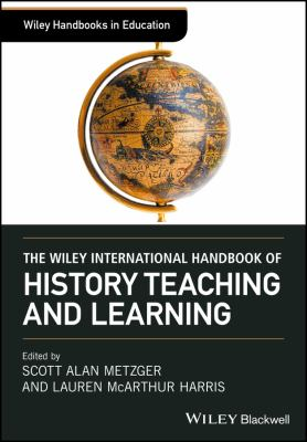 Wiley Handbooks in Education: The Wiley International Handbook of History Teaching and Learning by Scott Alan Metzger, Lauren McArthur Harris (Editors)