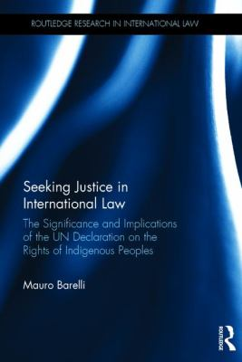 Seeking Justice in International Law : the Significance and Implications of the UN Declaration on the Rights of Indigenous Peoples