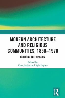 Modern architecture and religious communities, 1850-1970 : building the kingdom