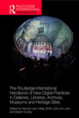 The Routledge International Handbook of New Digital Practices in Galleries Libraries Archives Museums and Heritage Sites, 2020