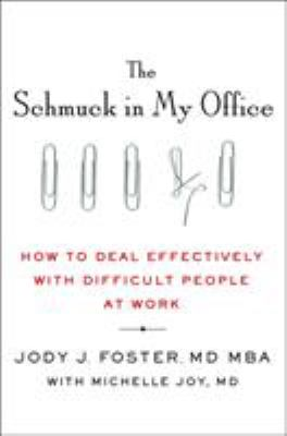 The schmuck in my office : how to deal effectively with difficult people at work