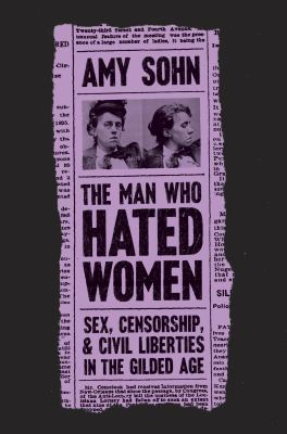 The man who hated women : sex, censorship, and civil liberties in the gilded age