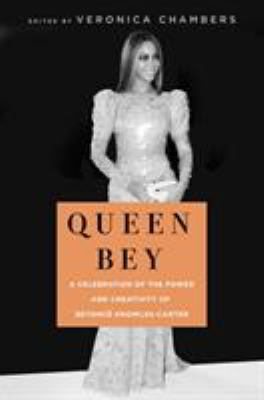 Queen Bey : a celebration of the power and creativity of Beyoncé Knowles-Carter / edited by Veronica Chambers.