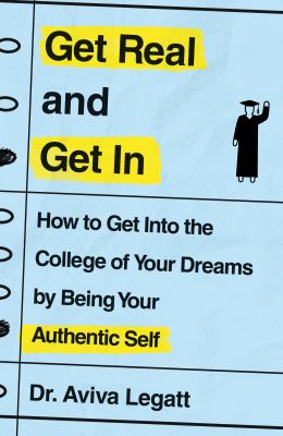 Get real and get in : how to get into the college of your dreams by being your authentic self