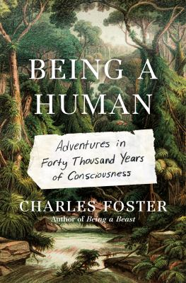 Being a human : adventures in forty thousand years of consciousness