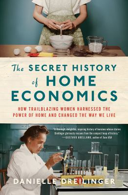 The secret history of home economics : how trailblazing women harnessed the power of home and changed the way we live