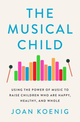 The musical child : using the power of music to raise children who are happy, healthy, and whole