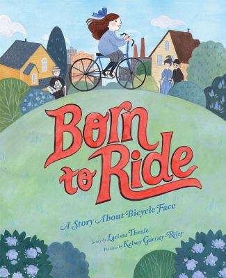 Born to Ride: A Story About Bicycle Face by Larissa Theule