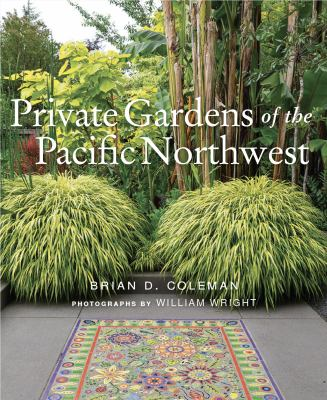 Private gardens of the Pacific Northwest / by Coleman, Brian D.,