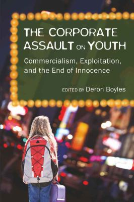 The corporate assault on youth : commercialism, exploitation, and the end of innocence
