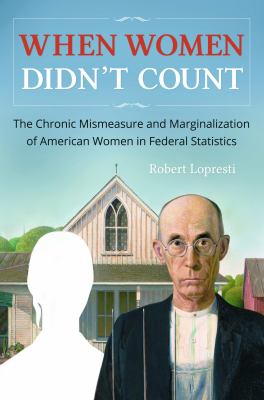When women Didn't Count : The Chronic Mismeasure and Marginalization of American Women in Federal Statistics