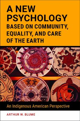 A New Psychology Based on Community, Equality, and Care of the Earth, Arthur W. Blume (Author)
