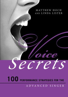 Voice Secrets: 100 Performance Strategies for the Advanced Singer by Matthew Hoch and Linda Lister