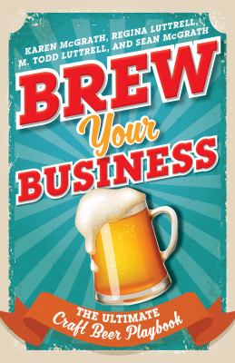 Cover Art for Brew Your Business : the ultimate craft beer playbook by Karen McGrath; Regina Luttrell; M. Todd Luttrell; Sean McGrath