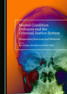 Mental Condition Defences and the Criminal Justice System : Perspectives from Law and Medicine by Ben Livings, Alan Reed, and Nicola Wake