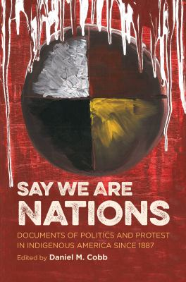 Say We Are Nations : Documents of Politics and Protest in Indigenous America Since 1887