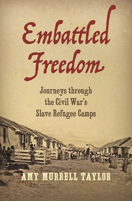 Embattled Freedom: Journeys Through the Civil War's Slave Refugee Camps