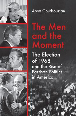 The Men and the Moment: The Election of 1968 and the Rise of Partisan Politics in America by Aram Goudsouzian