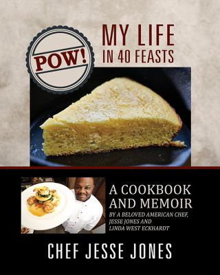 Pow! My life in 40 feasts : a cookbook and memoir by a beloved American chef, Jesse Jones and Linda West Eckhardt