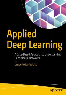 book cover: Applied deep learning : a case-based approach to understanding neural networks