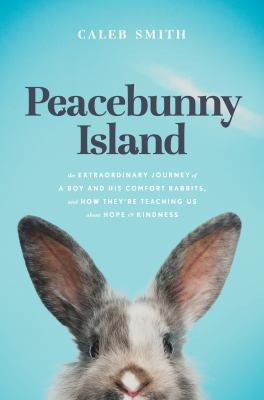 Peacebunny Island : the extraordinary journey of a boy and his comfort rabbits, and how they