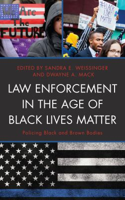 Law enforcement in the age of Black Lives Matter : policing black and brown bodies / edited by Sandra E. Weissinger and Dwayne A. Mack.